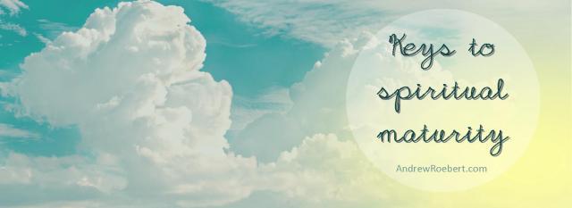 keys to spiritual maturity - andrewroebert.com